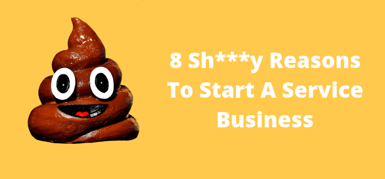 8 Shitty Reasons To Start A Service Business